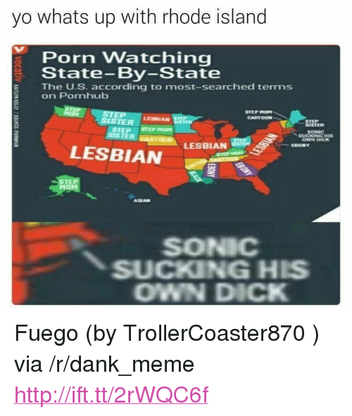 "Dank, Meme, and Pornhub: yo whats up with rhode island  Porn Watching  State-By-State  The U.S. according to most-searched terms  on Pornhub  STEP MOPN  CARTOON  SISTER srEPHOM  LESBIAN  STEP  SISTER  SONIC  OWN DICK  LESBIAN  EBONY  LESBIAN  STE  ASEAN  SONIC  SUCKING HIS  OWN DICK <p>Fuego (by TrollerCoaster870 ) via /r/dank_meme <a href=""http://ift.tt/2rWQC6f"">http://ift.tt/2rWQC6f</a></p>"