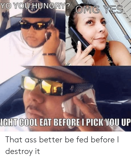 Hungry, Omg, and Yo: YO YOU HUNGRY?  OMG YES  IGHT COOL EAT BEFORE I PICK YOU UP That ass better be fed before I destroy it