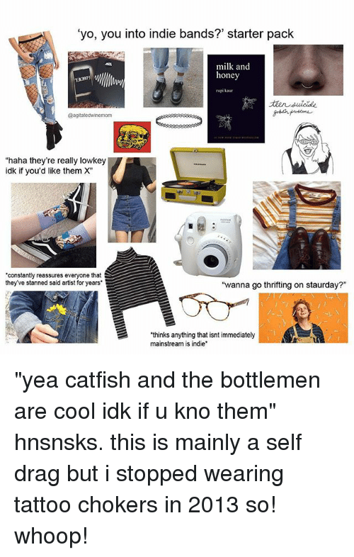 "Catfished, Memes, and Yo: 'yo, you into indie bands?' starter pack  milk and  honey  rupi kaur  ELS3  @agitatedwinemom  ""haha they're really lowkey  idk if you'd like them X""  constantly reassures everyone that  they've stanned said artist for years  ""wanna go thrifting on staurday?""  thinks anything that isnt immediately  mainstream is indie ""yea catfish and the bottlemen are cool idk if u kno them"" hnsnsks. this is mainly a self drag but i stopped wearing tattoo chokers in 2013 so! whoop!"