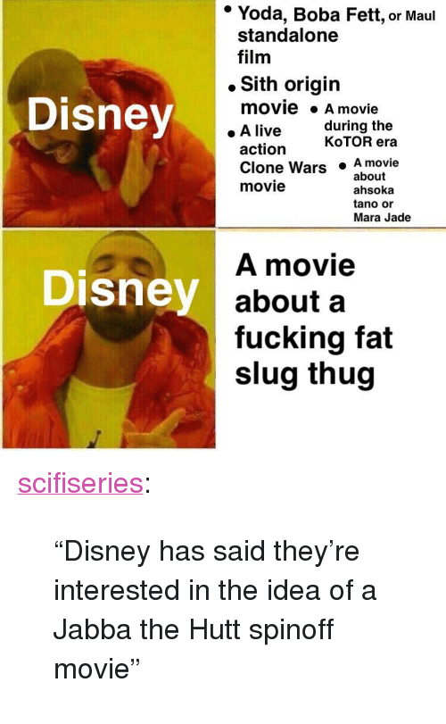 """clone wars: * Yoda, Boba Fett, or Maul  standalone  film  . Sith origin  Disney  movie A movie  . A live  during the  action  KoTOR era  Clone Wars  movie  .A movie  ahsoka  tano or  about  Mara Jade  A movie  about a  fucking fat  slug thug  Disney <p><a href=""""http://scifiseries.tumblr.com/post/167103025449/disney-has-said-theyre-interested-in-the-idea-of"""" class=""""tumblr_blog"""">scifiseries</a>:</p>  <blockquote><p>""""Disney has said they're interested in the idea of a Jabba the Hutt spinoff movie""""</p></blockquote>"""