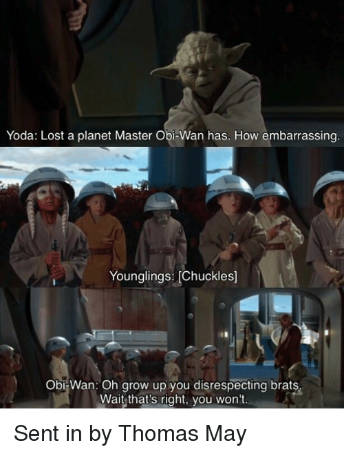 younglings: Yoda: Lost a planet Master Obi-Wan has. How embarrassing  Younglings: [Chuckles]  Obi-Wan: Oh grow up you disrespecting brats  Wait that's right, you won't. Sent in by Thomas May
