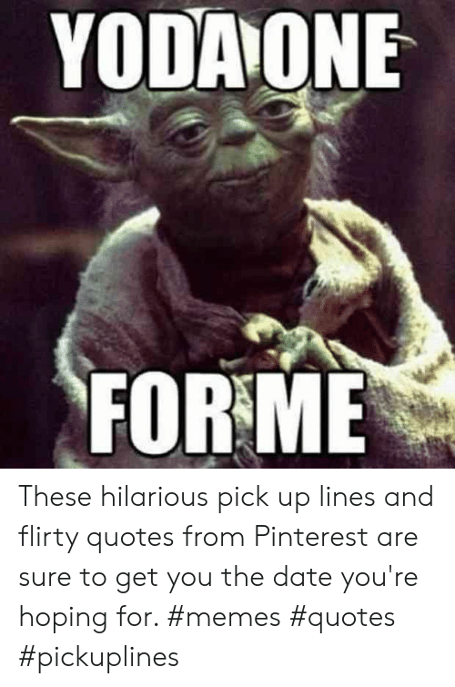 flirty: YODAONE  FOR ME These hilarious pick up lines and flirty quotes from Pinterest are sure to get you the date you're hoping for. #memes #quotes #pickuplines