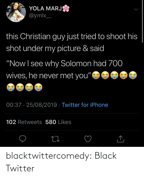 "Retweets: YOLA MARJ  @ymlx_  this Christian guy just tried to shoot his  shot under my picture & said  ""Now I see why Solomon had 70  wives, he never met you""  00:37 · 25/08/2019 · Twitter for iPhone  102 Retweets 580 Likes blacktwittercomedy:  Black Twitter"