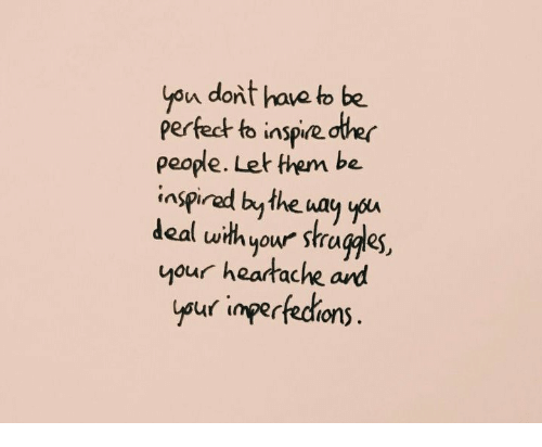 heartache: yon dont have to be  perfedt to inspie dter  people. Let them be.  inspirad bythe way yu  deal uwithyour stragdes,  your heartache ard  uf imperfedrions  ysur inpertedions