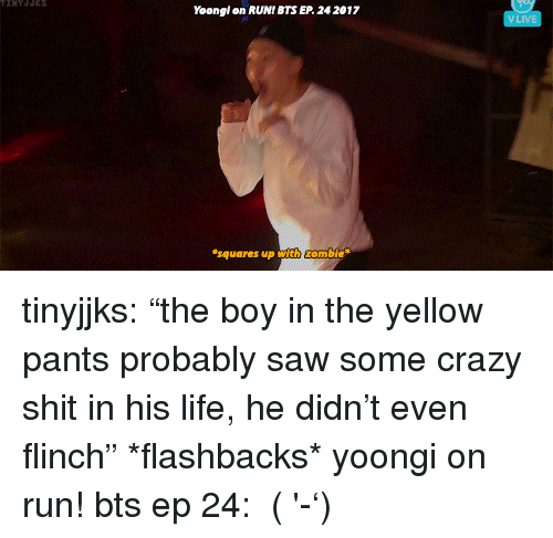 """Crazy, Life, and Run: Yoongl on RUNI BTS EP 24 2017  VLIVE  squares up with ombie tinyjjks: """"the boy in the yellow pants probably saw some crazy shit in his life, he didn't even flinch"""" *flashbacks* yoongi on run! bts ep 24:  (ง'̀-'́)ง"""