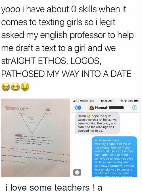 Alive, Crazy, and Food: yooo i have about O skills when it  comes to texting girls so i legit  asked my english professor to help  me draft a text to a girl and we  strAIGHT ETHOS, LOGOS,  PATHOSED MY WAY INTO A DATE  IT-Mobile  LTE  10:18 AM  @ㆆ79%  RrRPose  Damn ︶ hope the quiz  wasn't worth a lot haha, I've  been working like crazy and  didn't do the readings so I  decided not to go  smart move. haha  well hey, i hate to come on  too strong here but if you  ever could use a stress-free  night after work or need  some food to keep you alive  while you're moving into  your new apartment, i would  love to take you to dinner. it  would be fun and a great i love some teachers ! a
