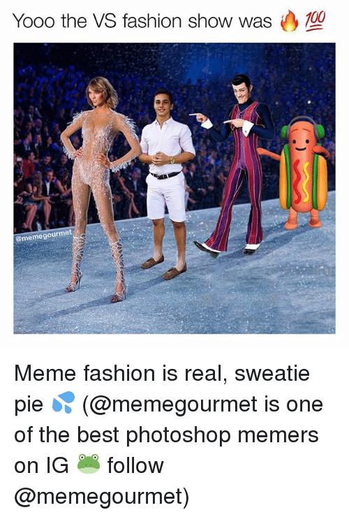 Fashion, Meme, and Memes: Yooo the VS fashion show was (  0  @memegourmet Meme fashion is real, sweatie pie 💦 (@memegourmet is one of the best photoshop memers on IG 🐸 follow @memegourmet)