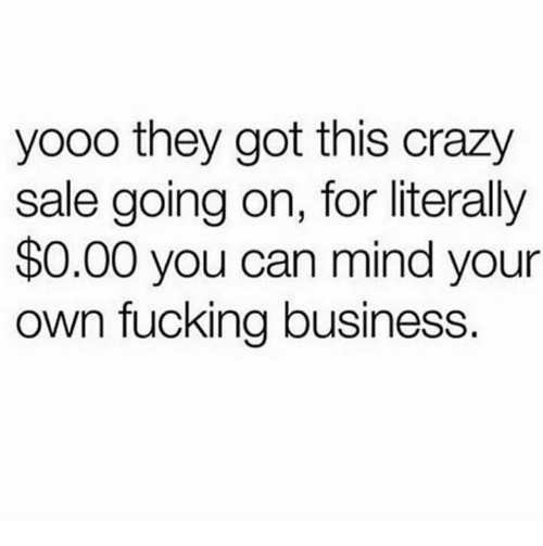 Crazy, Dank, and Fucking: yooo they got this crazy  sale going on, for literally  $0.00 you can mind your  own fucking business.