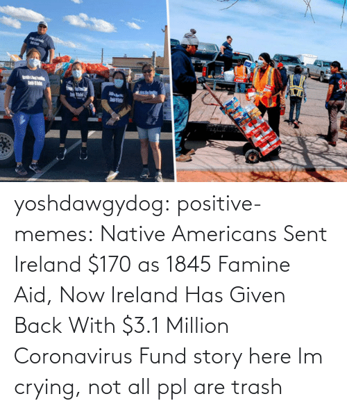 Crying: yoshdawgydog:  positive-memes:    Native Americans Sent Ireland $170 as 1845 Famine Aid, Now Ireland Has Given Back With $3.1 Million Coronavirus Fund  story here   Im crying, not all ppl are trash