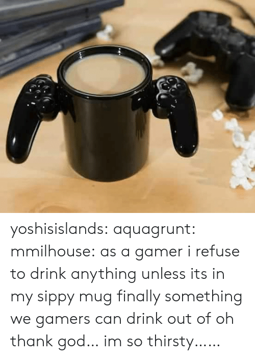 God, Thirsty, and Tumblr: yoshisislands: aquagrunt:  mmilhouse:  as a gamer i refuse to drink anything unless its in my sippy mug  ​finally something we gamers can drink out of  oh thank god… im so thirsty……