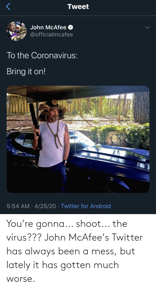 mess: You're gonna... shoot... the virus??? John McAfee's Twitter has always been a mess, but lately it has gotten much worse.