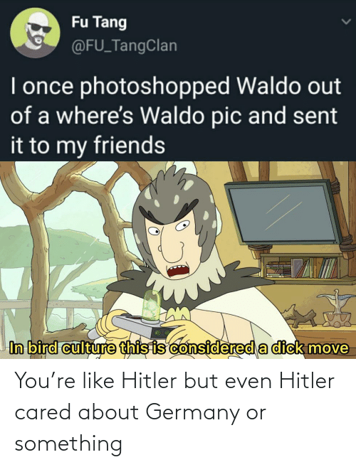 About: You're like Hitler but even Hitler cared about Germany or something