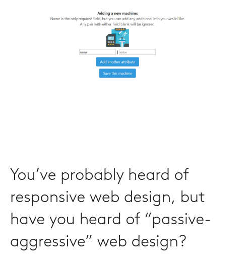 "probably: You've probably heard of responsive web design, but have you heard of ""passive-aggressive"" web design?"