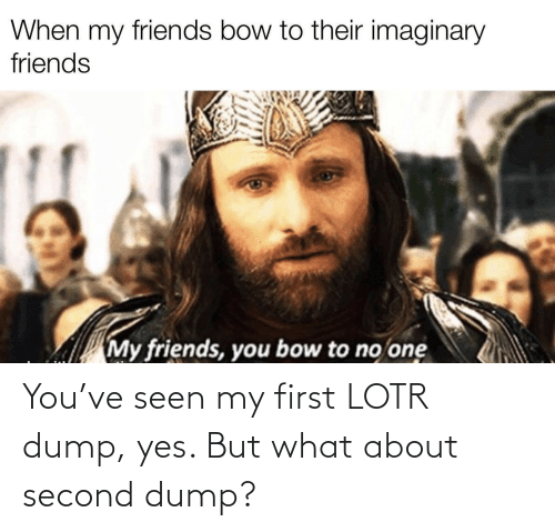 yes: You've seen my first LOTR dump, yes. But what about second dump?