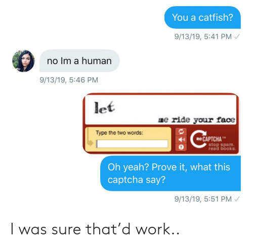 Books, Catfished, and Yeah: You a catfish?  9/13/19, 5:41 PM  no Im a human  9/13/19, 5:46 PM  let  me ride your face  Type the two words:  eCAPTCHA  stop spam  read books.  Oh yeah? Prove it, what this  captcha say?  9/13/19, 5:51 PM I was sure that'd work..