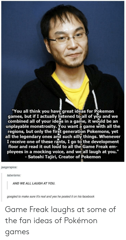 """pokemons: """"You all think you have great ideas for Pokemon  games, but if I actually listened to all of you and we  combined all of your ideas in a game, it would be an  unplayable monstrosity. You want a game with all the  regions, but only the first generation Pokemons, yet  all the legendary ones and such silly things. Whenever  I receive one of these rants, I go to the development  floor and read it out loud to all the Game Freak em-  ployees in a mocking voice, and weall laugh at you.""""  - Satoshi Tajiri, Creator of Pokemon  jaegerspice  taberisms:  AND WE ALL LAUGH AT YOU  googled to make sure it's real and yes he posted it on his facebook Game Freak laughs at some of the fan ideas of Pokémon games"""