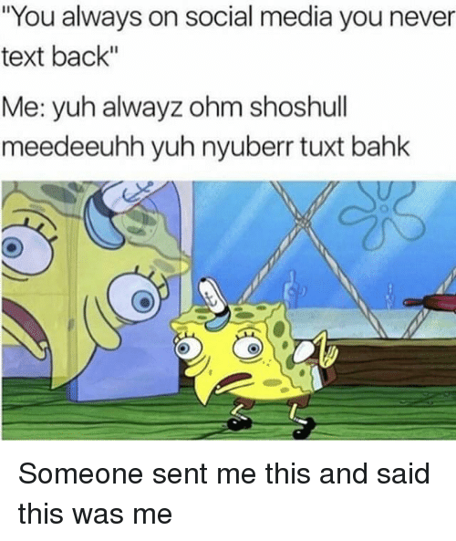"""ohm: """"You always on social media you never  text back""""  Me: yuh alwayz ohm shoshull  meed eeuhh yuh nyuberr tuxt bahk Someone sent me this and said this was me"""