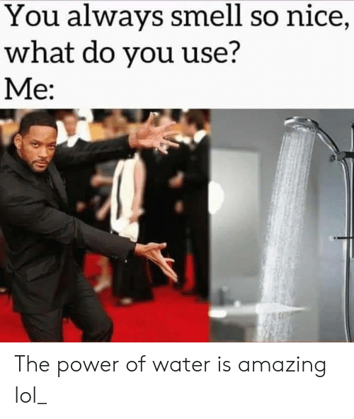 Is Amazing: You always smell so nice,  what do you use?  Me: The power of water is amazing lol_