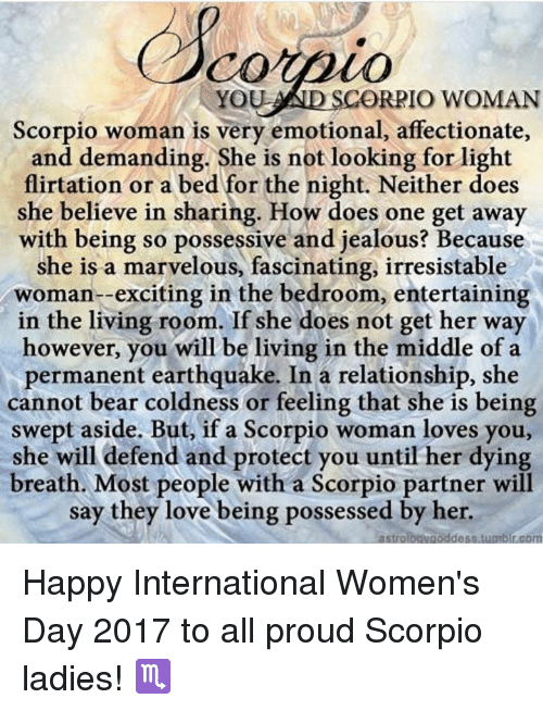 irresistable: YOU AND SCORRIO WOMAN  Scorpio woman is very emotional, affectionate,  and demanding. She is not looking for light  flirtation or a the night. Neither does  she believe in sharing. How does one get away  with being so possessive and jealous? Because  she is a marvelous, fascinating, irresistable  woman-exciting in the bedroom, entertaining  in the living room. If she does not get her way  however, you will be living in the middle of a  permanent earthquake. In a relationship, she  cannot bear coldness or feeling that she is being  swept aside. But, if a Scorpio woman loves you,  she will defend and protect you until her dying  breath. Most people with a Scorpio partner will  say they love being possessed by her  astro  goddess tumblr com Happy International Women's Day 2017 to all proud Scorpio ladies! ♏️