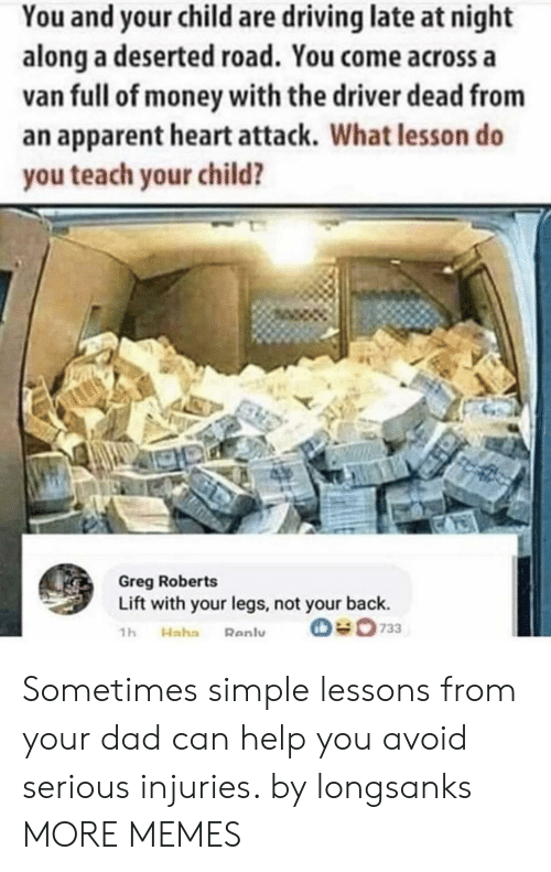 roberts: You and your child are driving late at night  along a deserted road. You come across a  van full of money with the driver dead from  an apparent heart attack. What lesson do  you teach your child?  Greg Roberts  Lift with your legs, not your back.  O733  1h  Haha  Renly Sometimes simple lessons from your dad can help you avoid serious injuries. by longsanks MORE MEMES