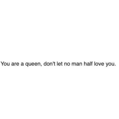 Love, Queen, and Man: You are a queen, don't let no man half love you.