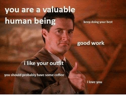 humanism: you are a valuable  human being  keep doing your best  good work  i like your outfit  you should probably have some coffee  i love you
