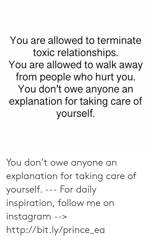 Who Hurt You: You are allowed to terminate  toxic relationships.  You are allowed to walk away  from people who hurt you.  You don't owe anyone an  explanation for taking care of  yourself You don't owe anyone an explanation for taking care of yourself.  --- For daily inspiration, follow me on instagram --> http://bit.ly/prince_ea