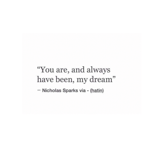 "sparks: ""You are, and always  have been, my dream""  60  95  Nicholas Sparks via (hatin)"