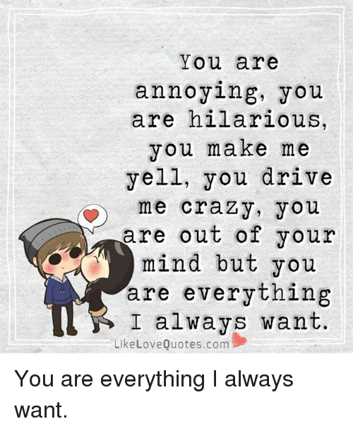 drive me crazy: You are  annoying, you  are hilarious,  you make me  yell, you drive  me crazy, you  are out of your  mind but you  are everything  I always want.  Like Love Quotes.com You are everything I always want.