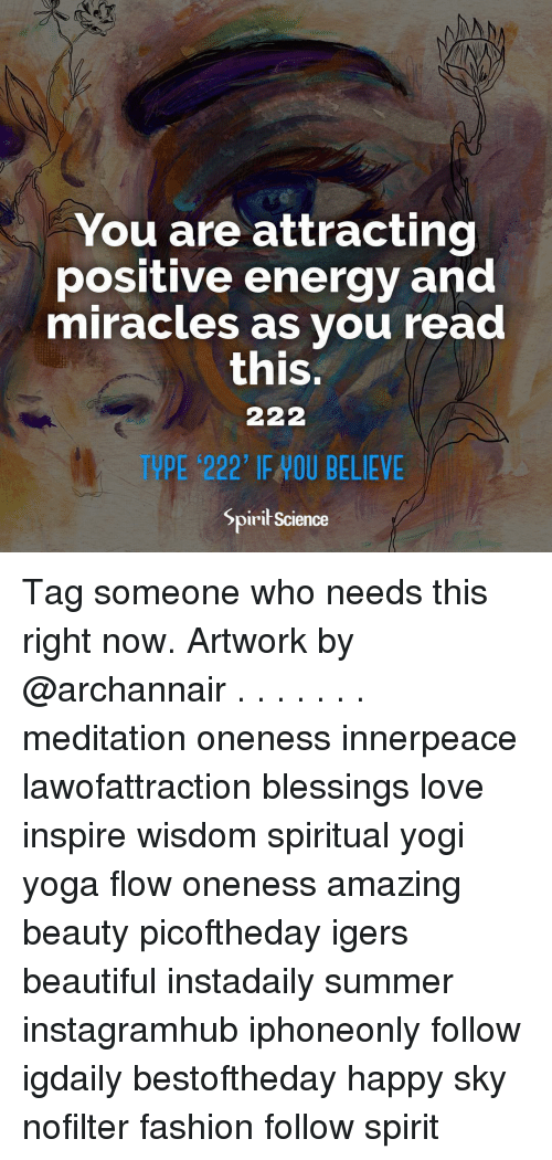 positive energy: You are attracting  positive energy and  miracles as vou read  this.  E 222' IE HOU BELIEVE  Spirił Science Tag someone who needs this right now. Artwork by @archannair . . . . . . . meditation oneness innerpeace lawofattraction blessings love inspire wisdom spiritual yogi yoga flow oneness amazing beauty picoftheday igers beautiful instadaily summer instagramhub iphoneonly follow igdaily bestoftheday happy sky nofilter fashion follow spirit