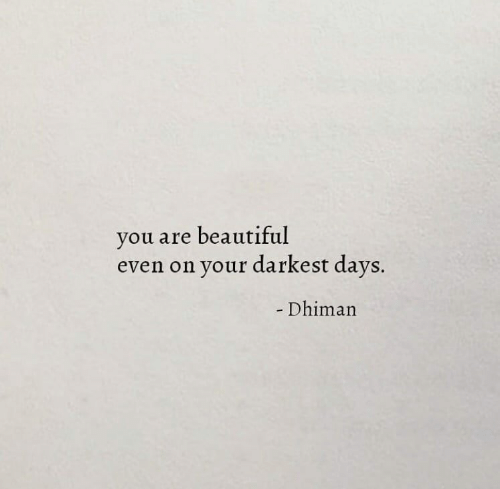 Darkest: you are beautiful  even on your darkest days.  - Dhiman