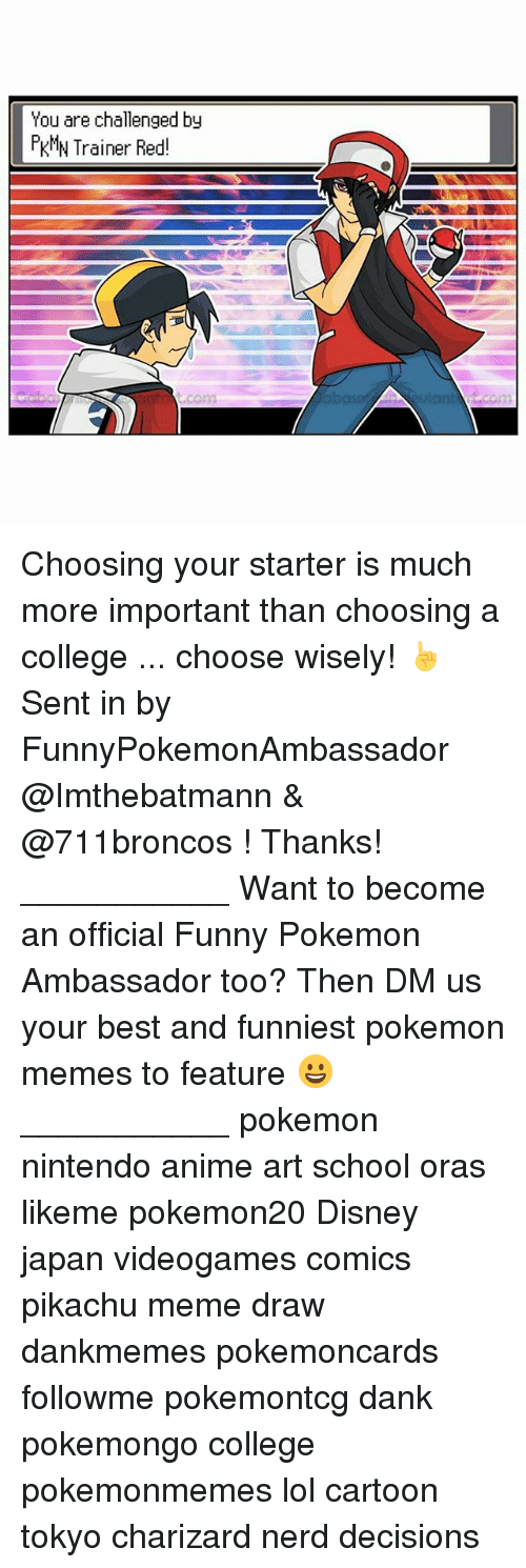 Meme Draw: You are challenged by  KMN Trainer Red! Choosing your starter is much more important than choosing a college ... choose wisely! ☝️ Sent in by FunnyPokemonAmbassador @Imthebatmann & @711broncos ! Thanks! ___________ Want to become an official Funny Pokemon Ambassador too? Then DM us your best and funniest pokemon memes to feature 😀 ___________ pokemon nintendo anime art school oras likeme pokemon20 Disney japan videogames comics pikachu meme draw dankmemes pokemoncards followme pokemontcg dank pokemongo college pokemonmemes lol cartoon tokyo charizard nerd decisions