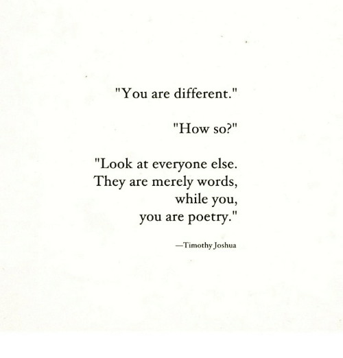 """Poetry, How, and Joshua: """"You are different.""""  """"How so?""""  """"Look at everyone else.  They are merely words  while you,  you are poetry.""""  Timothy Joshua"""