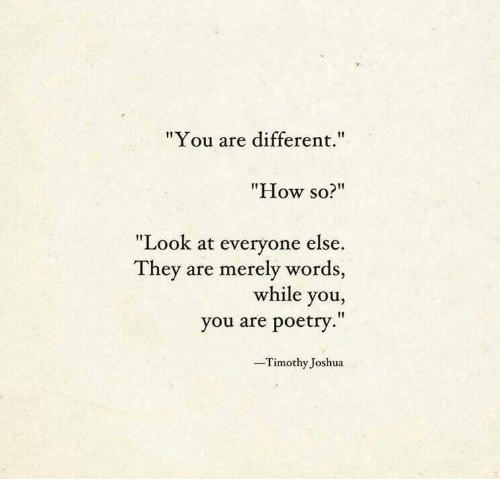 """Poetry, How, and Joshua: """"You are different.  """"How so?""""  """"Look at everyone else.  They are merely words,  while you,  you are poetry.""""  -Timothy Joshua"""