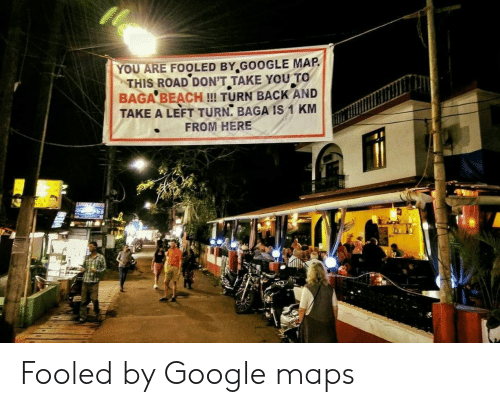 Google Maps: YOU ARE FOOLED BY.GOOGLE MAP  THIS ROAD DON'T TAKE YOU TO  BAGA BEACH !! TURN BACK AND  TAKE A LEFT TURN, BAGA IS 1 KM  FROM HERE Fooled by Google maps