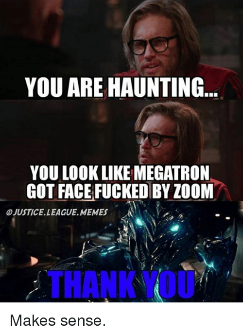Memes, Zoom, and Haunting: YOU ARE HAUNTING  YOU LOOK LIKE MEGATRON  GOT FACE FUCKED BY ZOOM  OJUSTICE. LEAGUE, MEMES  THANK OU Makes sense.