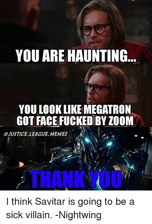 Memes, Zoom, and Justice League: YOU ARE HAUNTING  YOU LOOK LIKE MEGATRON  GOTFACEFUCKED BY ZOOM  OJUSTICE LEAGUE. MEMES  THANK OU I think Savitar is going to be a sick villain. -Nightwing