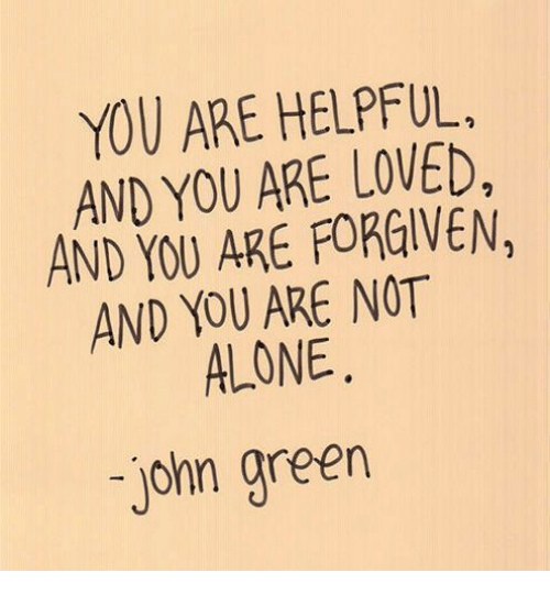 you are not alone: YOU ARE HELPFUL.  AND YOU ARE LOVED,  AND YOU ARE FORGIVEN,  AND YOU ARE NOT  ALONE  john green