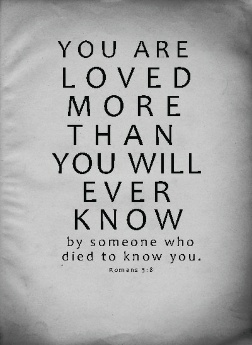 you are loved: YOU ARE  LOVED  MORE  THAN  YOU WILL  EVER  KNOW  by someone who  died to know you.  Roma ns 5:8
