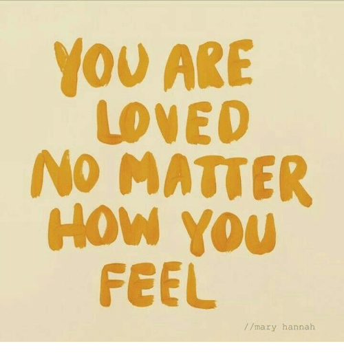 you are loved: YOU ARE  LOVED  NO MATTER  How You  FEEL  //mary hannah