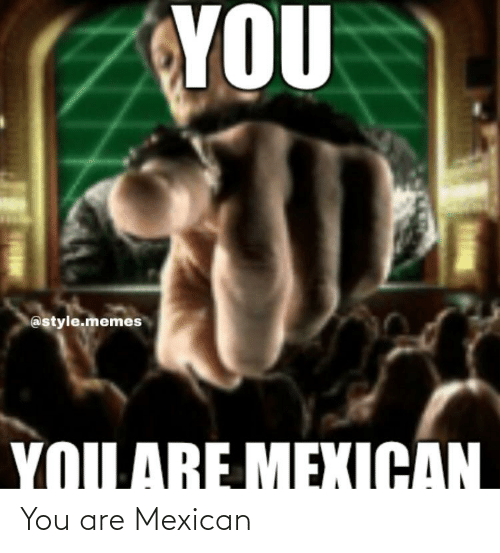 Mexican: You are Mexican