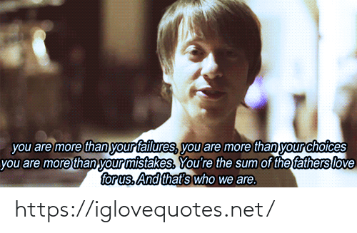 Love, Mistakes, and Net: you are more than your failures, you are more than your choices  you are more than your mistakes. You're the sum of the fathers love  for us. And that's who we are. https://iglovequotes.net/