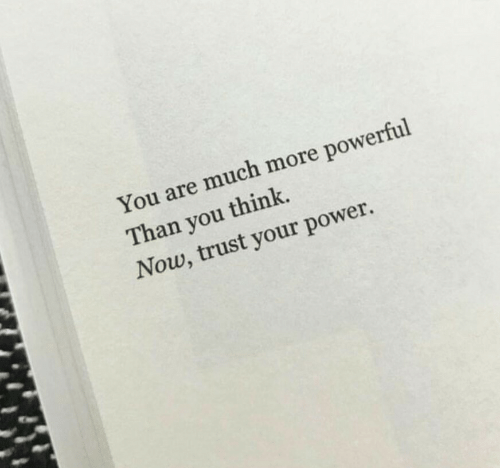 Power, Powerful, and Think: You are much more powerful  Than you think.  Now, trust your power.