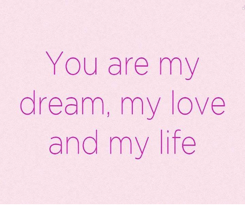You Are My Dream My Love And My Life Life Meme On Esmemescom
