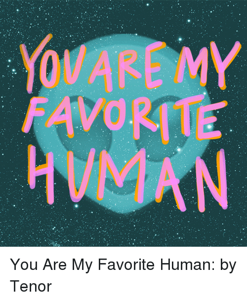 tenor: You Are My Favorite Human:by Tenor