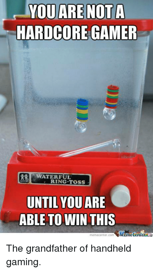 Grandfathered: YOU ARE NOT A  HARDCORE GAMER  WATER FUL  RING TOSS  UNTIL YOU  ARE  ABLE TO WIN THIS  memecenter-com  Mumecenter The grandfather of handheld gaming.