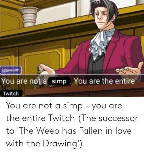 Are Not: You are not a simp - you are the entire Twitch (The successor to 'The Weeb has Fallen in love with the Drawing')