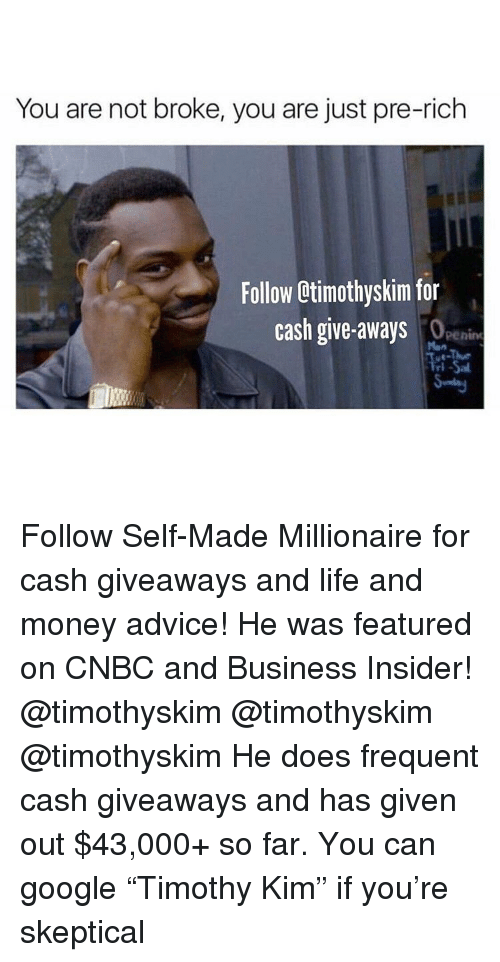 "Advice, Google, and Life: You are not broke, you are just pre-rich  Follow Otimothyskim for  cash give-aways  penine  Man  ri Follow Self-Made Millionaire for cash giveaways and life and money advice! He was featured on CNBC and Business Insider! @timothyskim @timothyskim @timothyskim He does frequent cash giveaways and has given out $43,000+ so far. You can google ""Timothy Kim"" if you're skeptical"