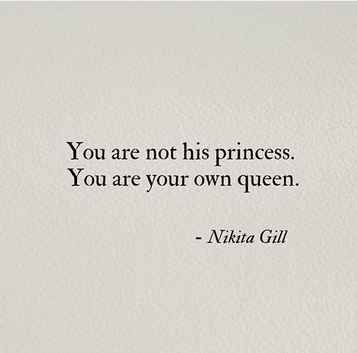 Gill: You are not his princess.  I ou are your own queen  - Nikita Gill