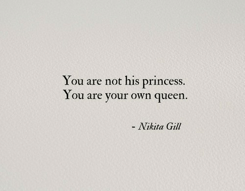 Gill: You are not his princess.  You are your own queen.  - Nikita Gill